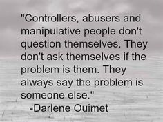 Controllers, abusers, and manipulative people don't question themselves...they always say someone else is the problem.