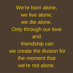 We're born alone, we live alone, we die alone. Only through our love and friendship can we create the illusion for the moment that we're not alone. #‎QuotesYouLove‬ ‪#‎QuoteOfTheDay‬ ‪#‎FeelingLonely‬ ‪#‎QuotesOnFeelingLonely‬ ‪#‎FeelingLonelyQuotes ‬  Visit our website  for text status wallpapers.  www.quotesulove.com