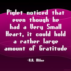 """""""Piglet noticed that even though he had a Very Small Heart, it could hold a rather large amount of Gratitude"""" ~A. A. Milne  Solo-E.com"""