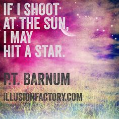 If I shoot at the sun, I may hit a star. P.T. Barnum At The Illusion Factory, we search for inspirational thoughts to share with others in our quest to help make the world a more enjoyable place in which to live. We encourage you to please repin the ones that resonate with you and share with others. If you or one of your colleagues need help with interactive marketing... call us 818-788-9700 x 1 illusionfactory.com #quote #kindness #inspirational #greatquote #greatquotes #marketing