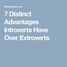 7 Distinct Advantages Introverts Have Over Extroverts