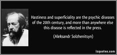 Hastiness and superficiality are the psychic diseases of the 20th century, and more than anywhere else this disease is reflected in the press. (Aleksandr Solzhenitsyn) #quotes #quote #quotations #AleksandrSolzhenitsyn