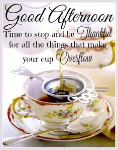 Good Afternoon  May Your Cup Overflow With Thankfulness