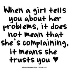 When a girl tells you about her problems, it does not mean that she's complaining. It means she trusts you. ** This is true. If I want to complain, I'll call my girlfriends.