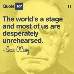 The world's a stage and most of us are desperately unrehearsed.  - Sean O'Casey #quotesqr #quotes #lifequotes