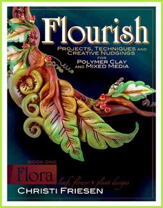 FLOURISH: Flora  NEW polymer clay project book by Christi Friesen                                                                                                FLOURISH: Flora      NEW polymer clay project book by Christi Friesen