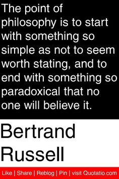 Bertrand Russell - The point of philosophy is to start with something so simple as not to seem worth stating, and to end with something so paradoxical that no one will believe it. #quotations #quotes