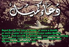 Read this Du'aa' once a week, or once a month, or once a year, or even once in your entire lifetime. Read it, and you will be protected, your sustenance (rizq) will increase, you will be victorious, and forgiveness will never be blocked for you. -Imam Ali (AS)