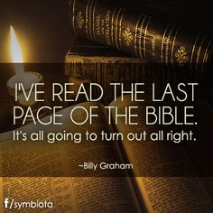 I'VE READ THE LAST PAGE OF THE BIBLE. It's all going to turn out all right.    ~Billy Graham.