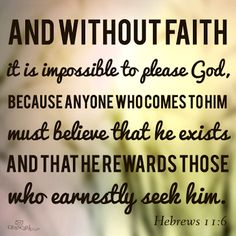 """""""Moreover, without faith it is impossible to please God well, for whoever approaches God must believe that he is and that he becomes the rewarder of those earnestly seeking him.""""  Hebrews 11:6 (New World Translation of the Holy Scriptures-2013 Revision at www.jw.org)"""