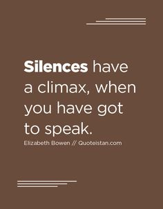 Silences have a climax, when you have got to speak. Elizabeth Bowen, Silence Quotes, Inspirational Quotes, Motivational, Relationship Advice, Quote Of The Day, Life Quotes, Life Coach Quotes, Quotes About Life