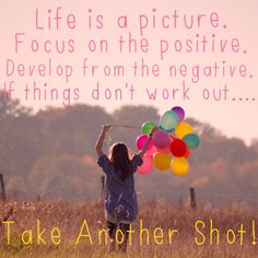 Made this one myself. Life is a picture... great quote to live by!!!!