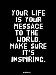 Your Life / Your message                   Make it inspiring!!