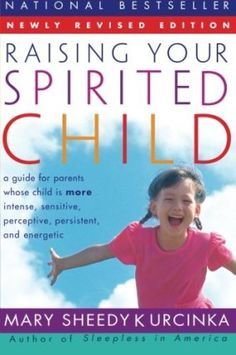 Raising Your Spirited Child: A Guide for Parents Whose Child Is More Intense, Sensitive, Perceptive, Persistent, and Energetic By Mary Sheedy Kurcinka
