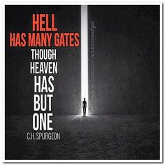 """""""Hell has many gates though heaven has but one.""""CH Spurgeon"""