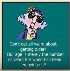 Don't get all weird about getting older! Our age is merely the number of years the world has been enjoying us!