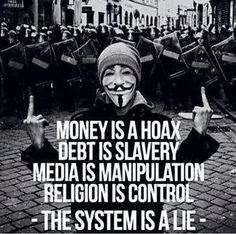 Money is a hoax. Debt is slavery. Media is manipulation. Religion is control. -- The system is a lie -- true gods is religion control? no wonder all world hasn't blown up yet! Illuminati, Motivation, Anarchism, Refugees, V For Vendetta, Question Everything, New World Order, Conspiracy Theories, Atheism