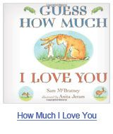 Guess How Much I Love You by Sam McBratney. Find it under E MCB and E MCB (Board Books).
