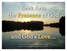 """""""Seek first the kingdom of God and His righteousness"""" (Matthew 6:33) could be rephrased in more modern language to """"Seek first the Presence of God and God's Love""""."""