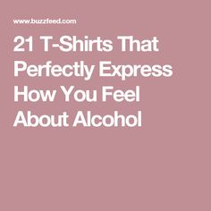 21 T-Shirts That Perfectly Express How You Feel About Alcohol