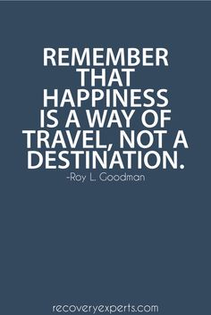 Inspirational Quote: Remember that happiness is a way of travel, not a destination.  Follow: https://www.pinterest.com/recoveryexpert/