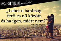 """""""Lehet-e barátság férfi és nő között, és ha igen, miért nem?"""" Karinthy Frigyes www.stylemagazin.hu"""
