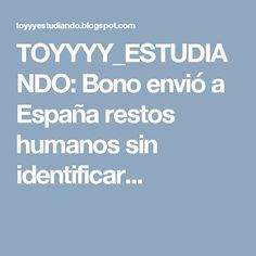 TOYYYY_ESTUDIANDO: Bono envió a España restos humanos sin identificar...