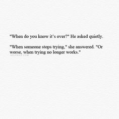 """""""'When do you know it's over?' He asked quietly. 'When someone stops trying,' she answered. 'Or worse, when trying no longer works,'"""""""