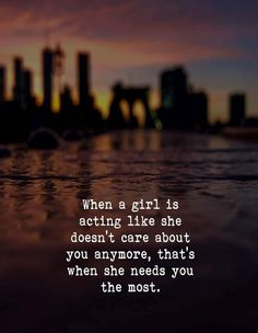 When a girl is acting like she doesn't care about you anymore, thats when she needs you the most Eye Quotes, Book Quotes, Words Quotes, Writing Quotes, Karma Quotes, Humor Quotes, Friend Quotes, Poetry Quotes, Sayings