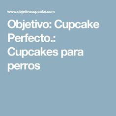 Objetivo: Cupcake Perfecto.: Cupcakes para perros
