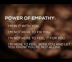 "Power of empathy: ""I'm in it with you. I'm not here to fix you. I'm not here to feel it for you. I'm here to feel with you and you know that you're not alone. Great Quotes, Quotes To Live By, Me Quotes, Motivational Quotes, Inspirational Quotes, Strong Quotes, Attitude Quotes, Peace Quotes, Change Quotes"