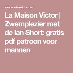 La Maison Victor    Zwemplezier met de Ian Short: gratis pdf patroon voor mannen