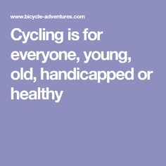 Cycling is for everyone, young, old, handicapped or healthy