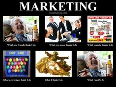 Not entirely accurate for me, but yeah, this is the basic gist of marketing.