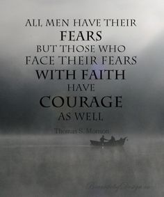 "Quote from President Thomas S. Monson in April 2014 LDS General Conference: ""All me have their fears, but those who face their fears with Faith have Courage as well"", from BeautifulbyDesign.co"