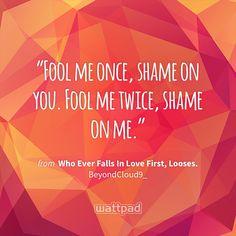 """Fool me once, shame on you. Fool me twice, shame on me."" - from Who Ever Falls In Love First, Looses. (on Wattpad) https://www.wattpad.com/213044671?utm_source=ios&utm_medium=pinterest&utm_content=share_quote&%26wp_page=quote&wp_uname=naughty_reader&wp_originator=YQ6lq5Y%2BO%2FxPHn6zbqrwjEPPYz%2B24%2BpvMa3rh8yvgbfCQRja8UTi%2Byzj2HEPbzJv7etf6KtiM2S1SijKULJvZdCM8rOL85NDp6djHMPFy1amEQu1KxooIon6YlJv8ZGR #quote #wattpad"