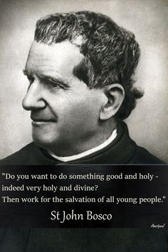 "St,. John Bosco - ""Do you want something good and holy indedd ver holy and divine? Then work for the salvation of all young people."" ~ .AnaStpaul - Quote of the Day - Jan. 31, 2017"