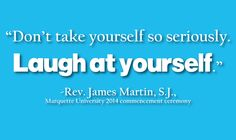 """Don't take yourself so seriously. Laugh at yourself."" -Rev. James Martin, S.J."