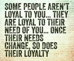 Some people aren't loyal to you...they are loyal to their need of you...once their needs change.., so does their loyalty