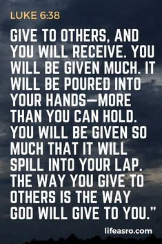 "Give to others, and you will receive. You will be given much. It will be poured into your hands—more than you can hold. You will be given so much that it will spill into your lap. The way you give to others is the way God will give to you."" Luke 6:38"