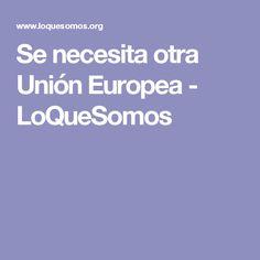Se necesita otra Unión Europea - LoQueSomos