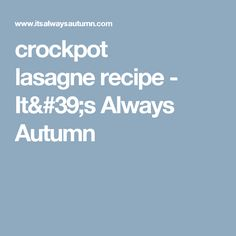 crockpot lasagne recipe - It's Always Autumn