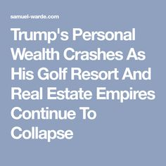 Trump's Personal Wealth Crashes As His Golf Resort And Real Estate Empires Continue To Collapse