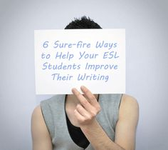 6 Sure-fire Ways to Help Your ESL Students Improve Their Writing