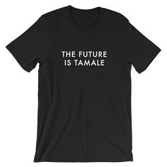 "The Future is Tamale unisex shirt. Spoofed from ""The Future is Female"" shirt. - $22"