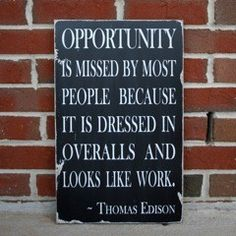Opportunity is messed by most people because it is dressed in overalls and looks like work. Thomas Edison