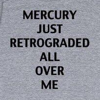 Mercury just retrograded all over me