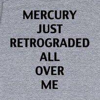 Mercury just retrograded all over me