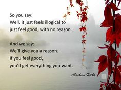So you say: Well, it just feels illogical to just feel good, with no reason. And we say: We'll give you a reason. If you feel good, you'll get everything you want. ~Abraham Hicks