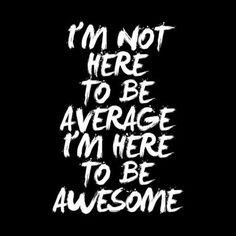 """""""I'm not here to be average. I'm here to be awesome."""""""